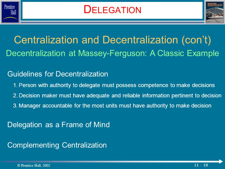 © Prentice Hall, 2002 11 - 18 D ELEGATION Centralization and Decentralization (con't) Decentralization at Massey-Ferguson: A Classic Example Guidelines for Decentralization 1.Person with authority to delegate must possess competence to make decisions 2.Decision maker must have adequate and reliable information pertinent to decision 3.Manager accountable for the most units must have authority to make decision Delegation as a Frame of Mind Complementing Centralization.