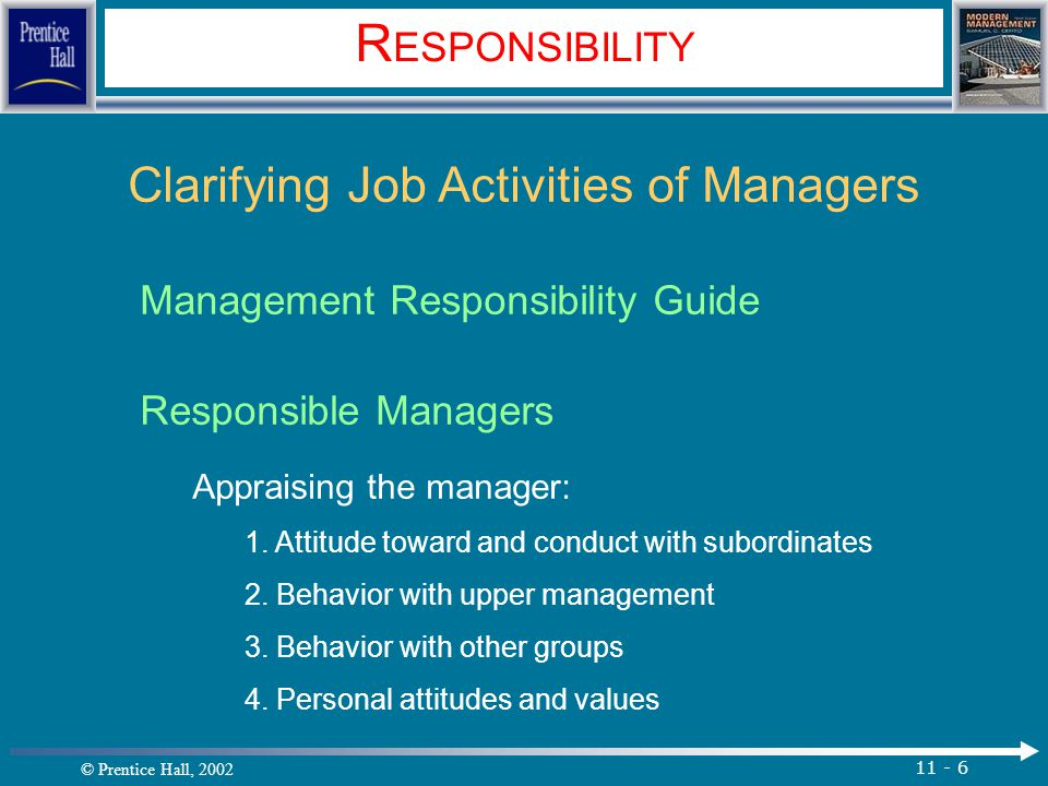 © Prentice Hall, 2002 11 - 6 R ESPONSIBILITY Clarifying Job Activities of Managers Management Responsibility Guide Responsible Managers Appraising the manager: 1.