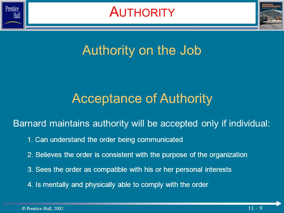 © Prentice Hall, 2002 11 - 9 A UTHORITY Authority on the Job Acceptance of Authority Barnard maintains authority will be accepted only if individual: 1.