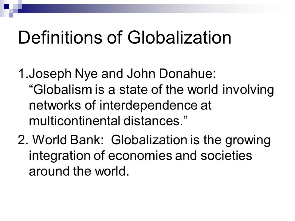 "Definitions of Globalization 1.Joseph Nye and John Donahue: ""Globalism is a state of the world involving networks of interdependence at multicontinent"