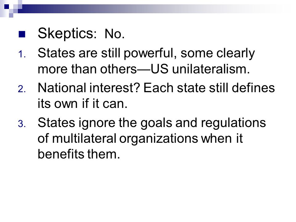 Skeptics : No. 1. States are still powerful, some clearly more than others—US unilateralism. 2. National interest? Each state still defines its own if