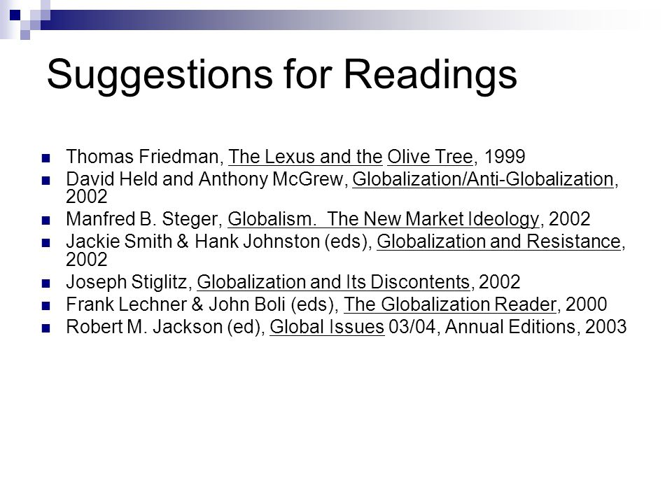 Suggestions for Readings Thomas Friedman, The Lexus and the Olive Tree, 1999 David Held and Anthony McGrew, Globalization/Anti-Globalization, 2002 Man