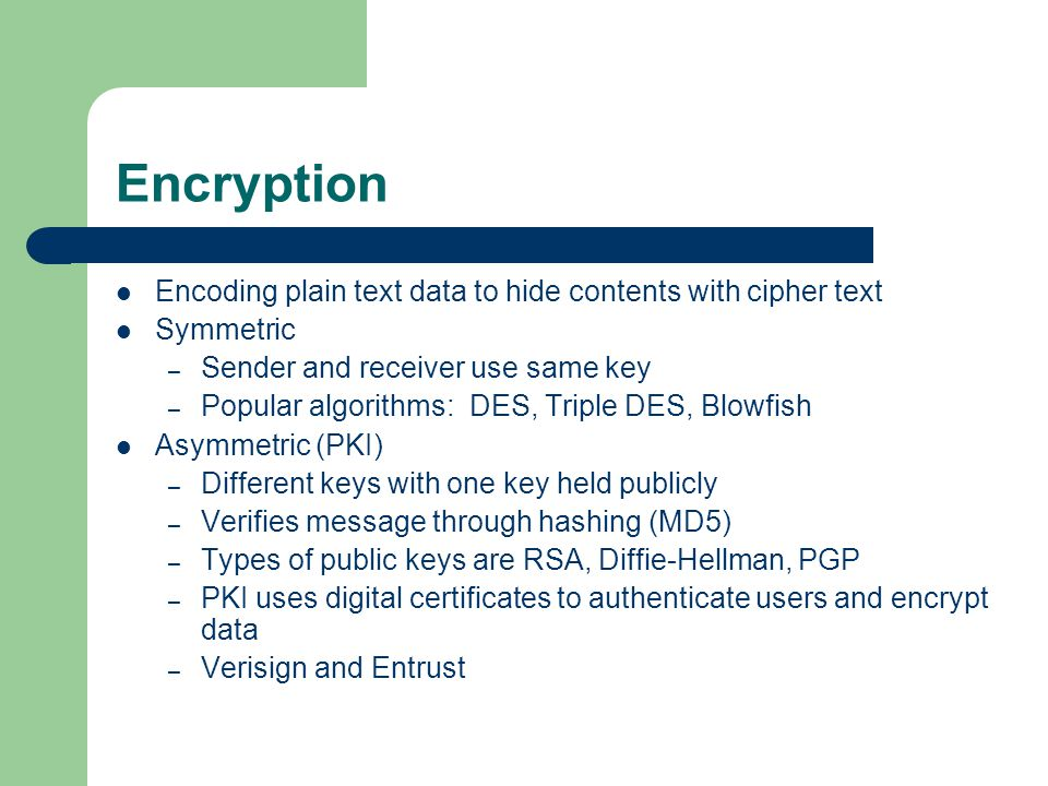 Encryption Encoding plain text data to hide contents with cipher text Symmetric – Sender and receiver use same key – Popular algorithms: DES, Triple DES, Blowfish Asymmetric (PKI) – Different keys with one key held publicly – Verifies message through hashing (MD5) – Types of public keys are RSA, Diffie-Hellman, PGP – PKI uses digital certificates to authenticate users and encrypt data – Verisign and Entrust