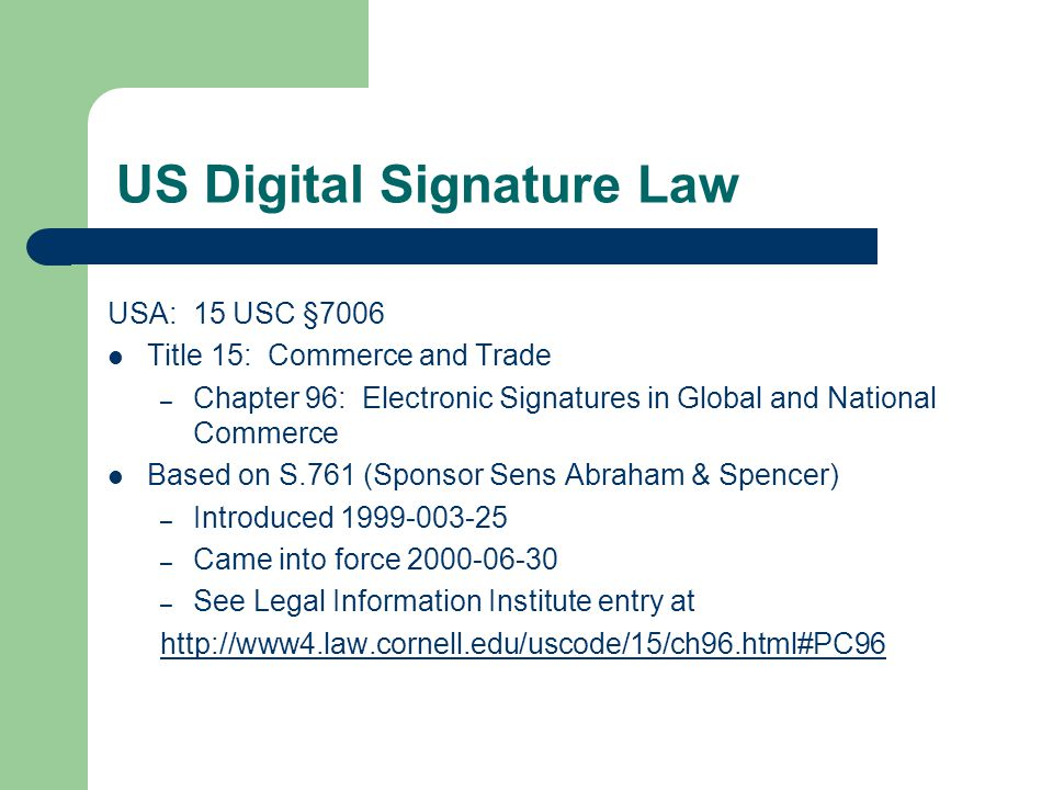 US Digital Signature Law USA: 15 USC §7006 Title 15: Commerce and Trade – Chapter 96: Electronic Signatures in Global and National Commerce Based on S.761 (Sponsor Sens Abraham & Spencer) – Introduced 1999-003-25 – Came into force 2000-06-30 – See Legal Information Institute entry at http://www4.law.cornell.edu/uscode/15/ch96.html#PC96