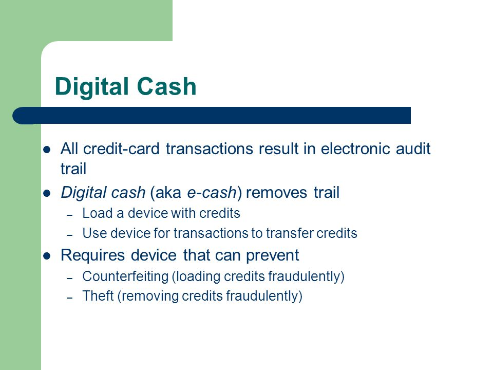 Digital Cash All credit-card transactions result in electronic audit trail Digital cash (aka e-cash) removes trail – Load a device with credits – Use device for transactions to transfer credits Requires device that can prevent – Counterfeiting (loading credits fraudulently) – Theft (removing credits fraudulently)