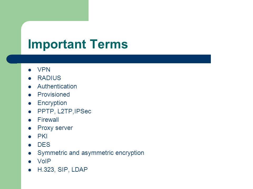 Key Tunneling Protocols PPTP—Layer 2 in MS products L2TP –used by ISPs on backbone IPSec –covers encryption at 168 bit and authenticated both ends of tunnel connection – Works only in IP environment