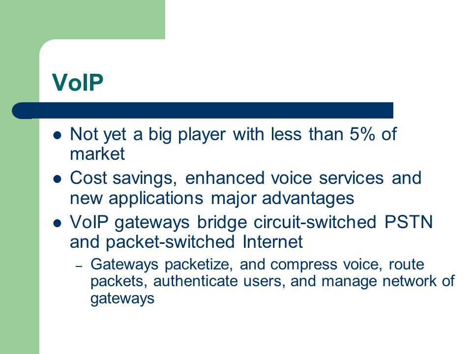 VoIP Not yet a big player with less than 5% of market Cost savings, enhanced voice services and new applications major advantages VoIP gateways bridge circuit-switched PSTN and packet-switched Internet – Gateways packetize, and compress voice, route packets, authenticate users, and manage network of gateways