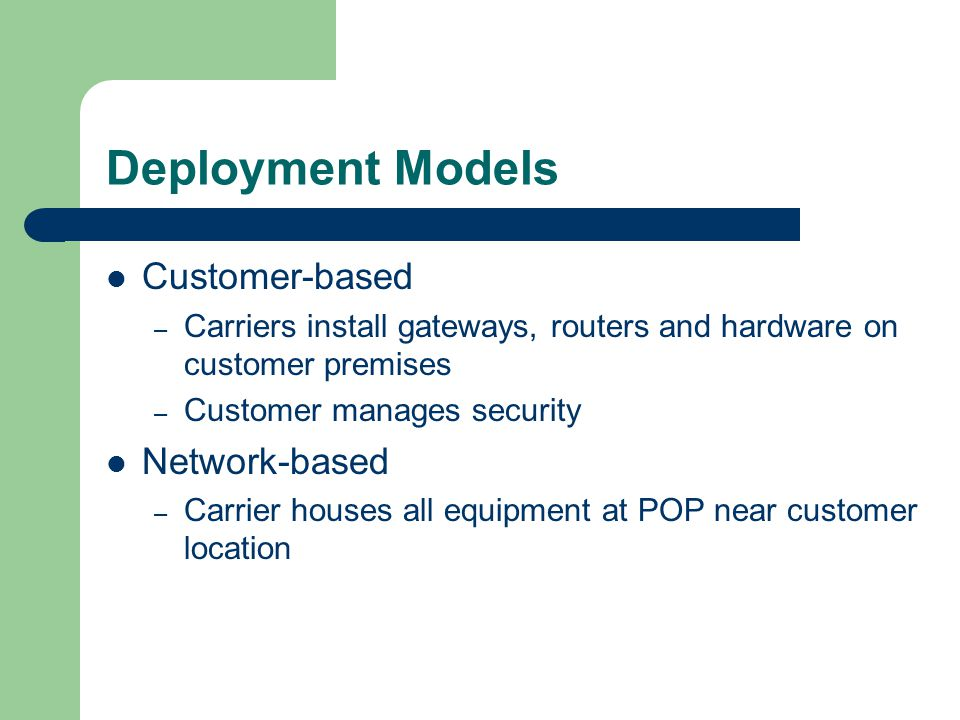 Deployment Models Customer-based – Carriers install gateways, routers and hardware on customer premises – Customer manages security Network-based – Carrier houses all equipment at POP near customer location