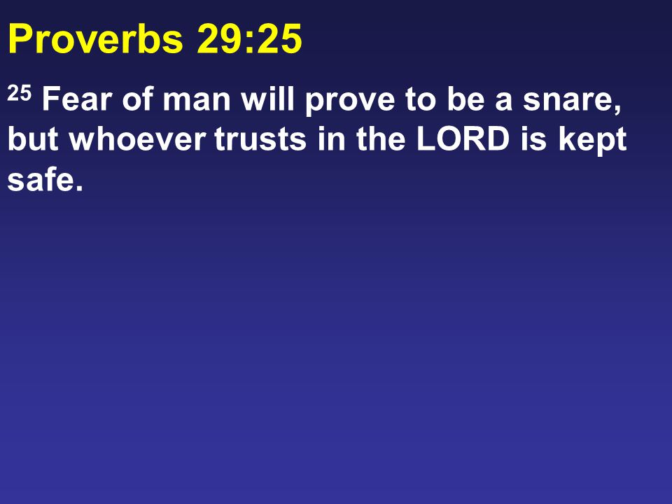 Proverbs 29:25 25 Fear of man will prove to be a snare, but whoever trusts in the LORD is kept safe.