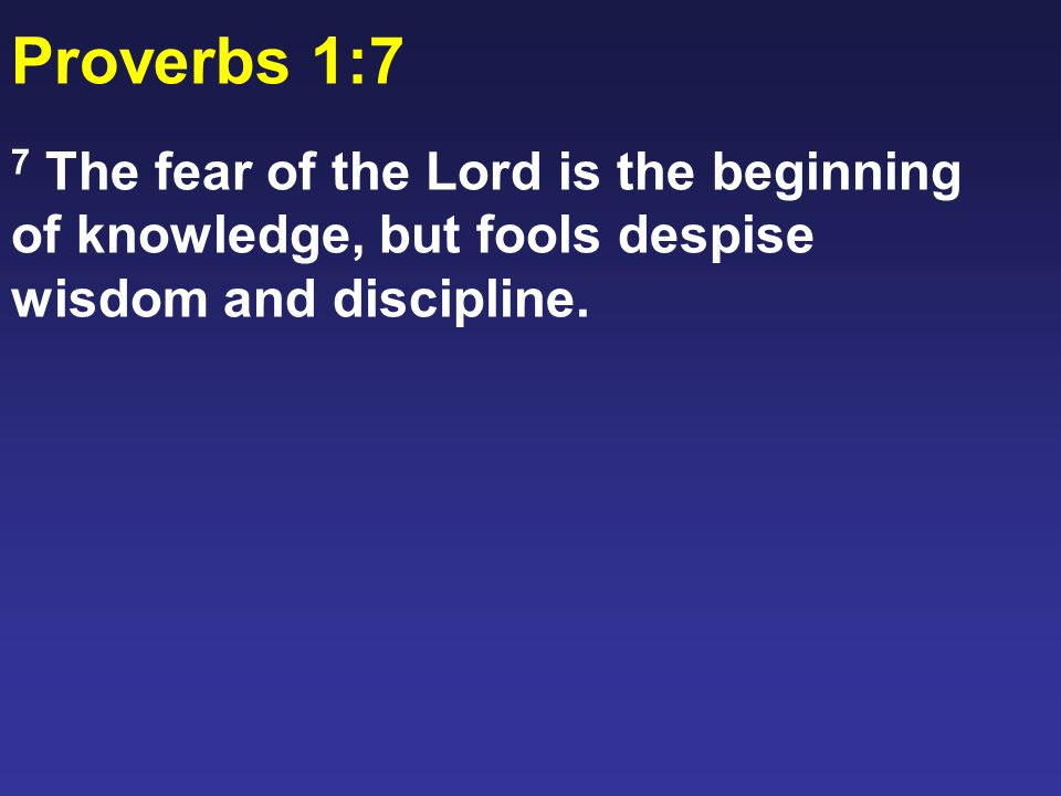 Proverbs 1:7 7 The fear of the Lord is the beginning of knowledge, but fools despise wisdom and discipline.
