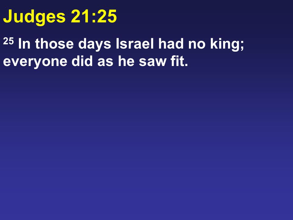 Judges 21:25 25 In those days Israel had no king; everyone did as he saw fit.