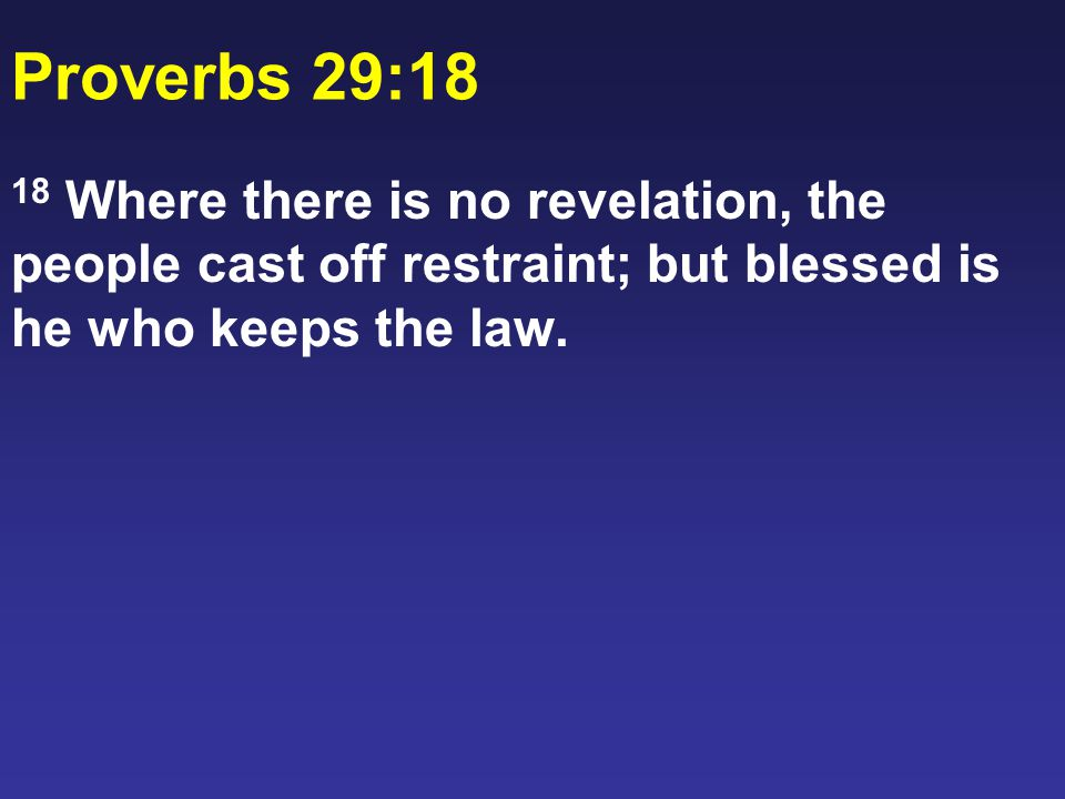 Proverbs 29:18 18 Where there is no revelation, the people cast off restraint; but blessed is he who keeps the law.