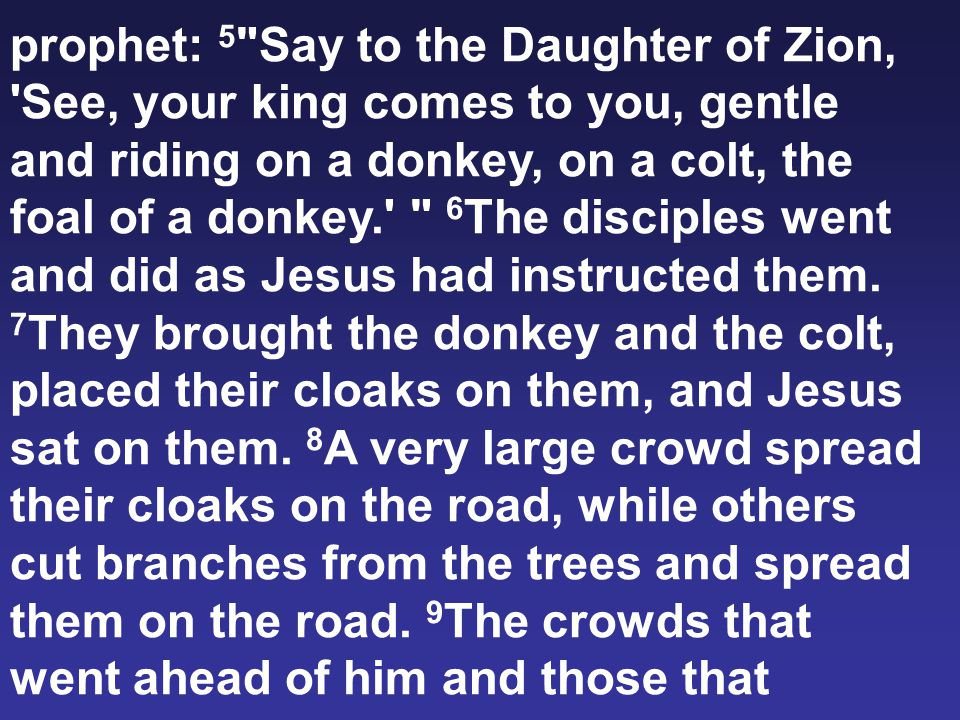 prophet: 5 Say to the Daughter of Zion, See, your king comes to you, gentle and riding on a donkey, on a colt, the foal of a donkey. 6 The disciples went and did as Jesus had instructed them.