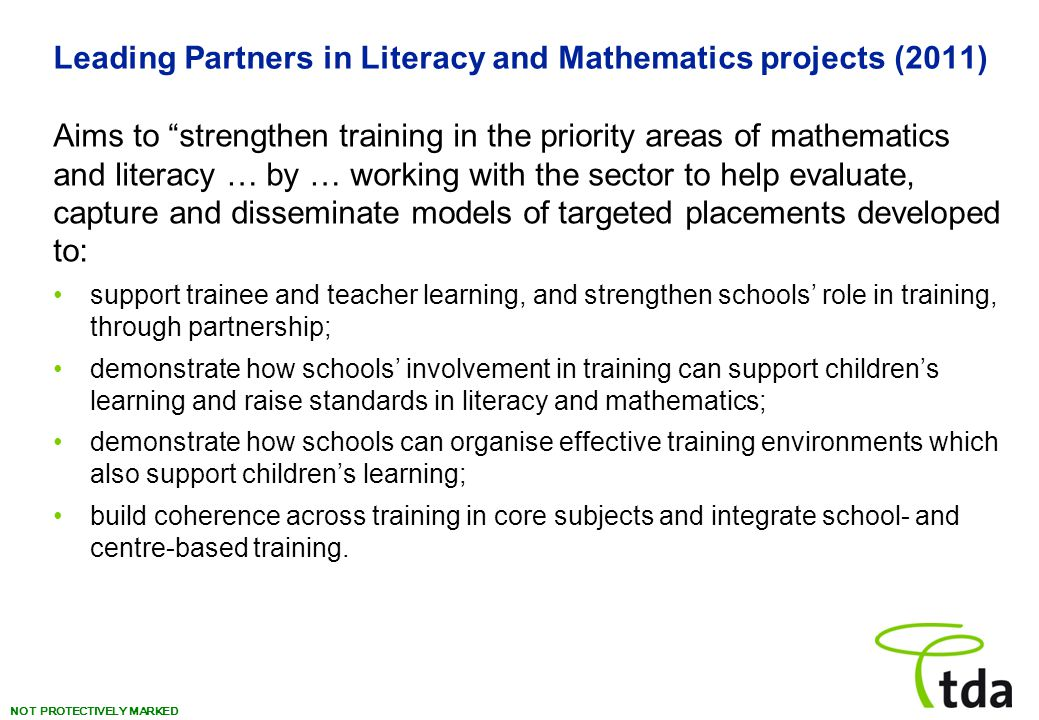 """NOT PROTECTIVELY MARKED Leading Partners in Literacy and Mathematics projects (2011) Aims to """"strengthen training in the priority areas of mathematics"""