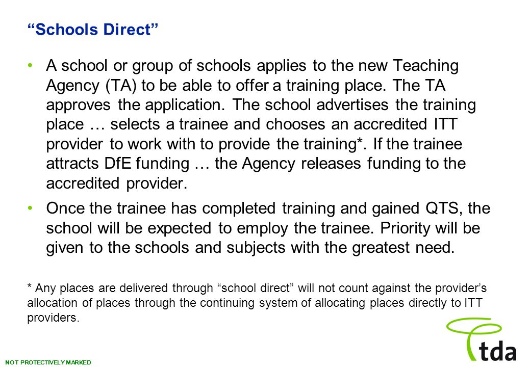NOT PROTECTIVELY MARKED Schools Direct A school or group of schools applies to the new Teaching Agency (TA) to be able to offer a training place.