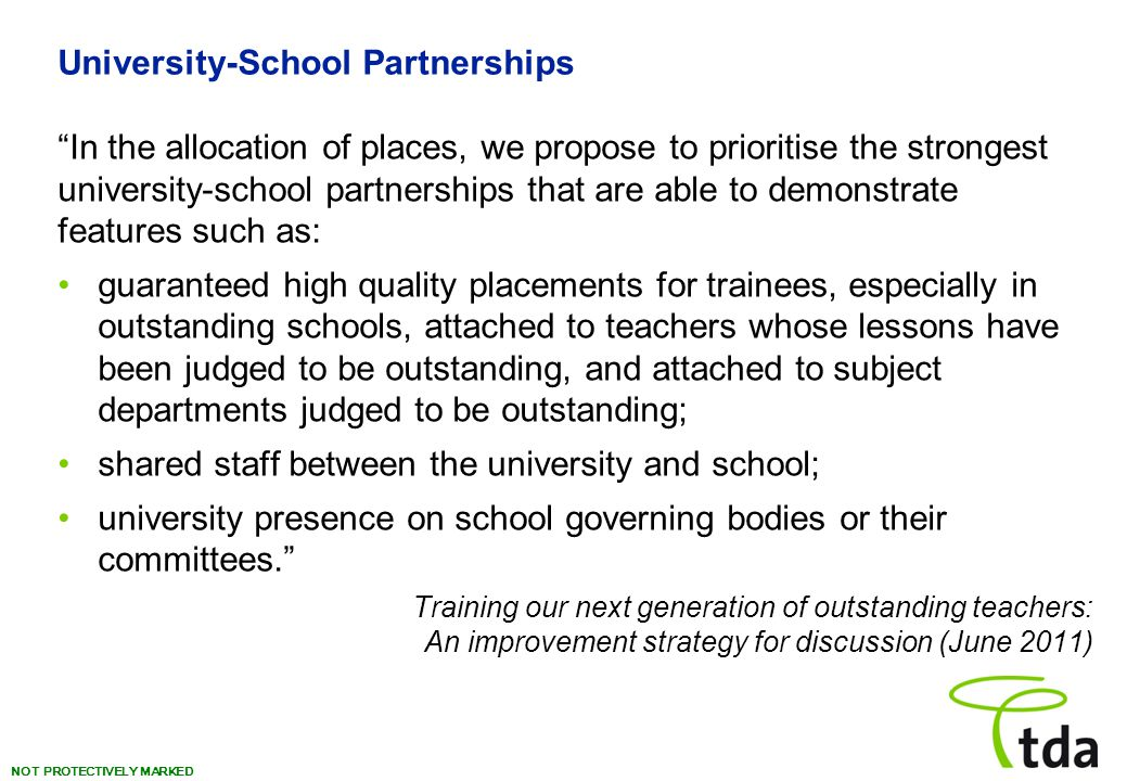 NOT PROTECTIVELY MARKED University-School Partnerships In the allocation of places, we propose to prioritise the strongest university-school partnerships that are able to demonstrate features such as: guaranteed high quality placements for trainees, especially in outstanding schools, attached to teachers whose lessons have been judged to be outstanding, and attached to subject departments judged to be outstanding; shared staff between the university and school; university presence on school governing bodies or their committees. Training our next generation of outstanding teachers: An improvement strategy for discussion (June 2011)