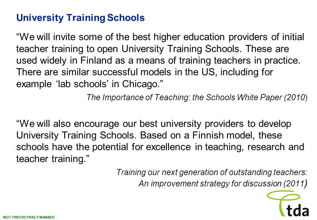 """NOT PROTECTIVELY MARKED University Training Schools """"We will invite some of the best higher education providers of initial teacher training to open Un"""