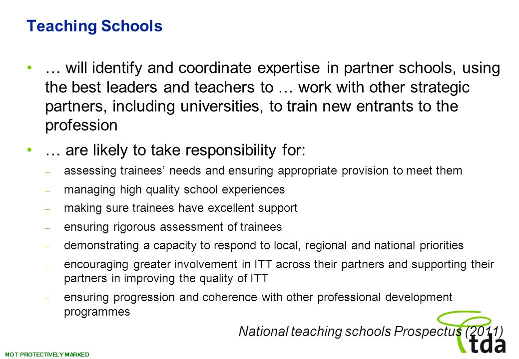 NOT PROTECTIVELY MARKED Teaching Schools … will identify and coordinate expertise in partner schools, using the best leaders and teachers to … work with other strategic partners, including universities, to train new entrants to the profession … are likely to take responsibility for: – assessing trainees' needs and ensuring appropriate provision to meet them – managing high quality school experiences – making sure trainees have excellent support – ensuring rigorous assessment of trainees – demonstrating a capacity to respond to local, regional and national priorities – encouraging greater involvement in ITT across their partners and supporting their partners in improving the quality of ITT – ensuring progression and coherence with other professional development programmes National teaching schools Prospectus (2011)