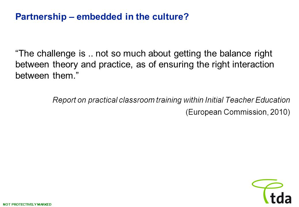 """NOT PROTECTIVELY MARKED Partnership – embedded in the culture? """"The challenge is.. not so much about getting the balance right between theory and prac"""