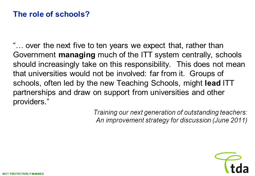 """NOT PROTECTIVELY MARKED The role of schools? """"… over the next five to ten years we expect that, rather than Government managing much of the ITT system"""