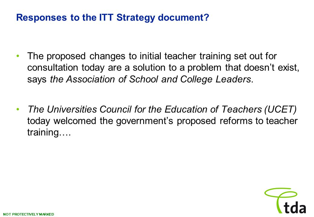 NOT PROTECTIVELY MARKED Responses to the ITT Strategy document? The proposed changes to initial teacher training set out for consultation today are a