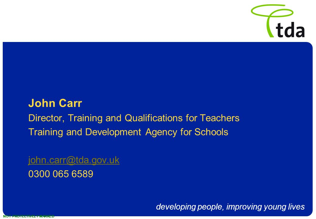 developing people, improving young lives NOT PROTECTIVELY MARKED John Carr Director, Training and Qualifications for Teachers Training and Development Agency for Schools john.carr@tda.gov.uk 0300 065 6589
