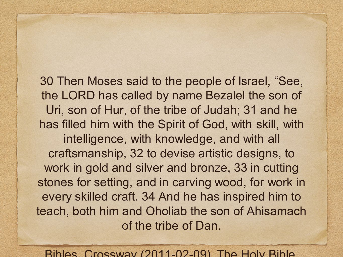 30 Then Moses said to the people of Israel, See, the LORD has called by name Bezalel the son of Uri, son of Hur, of the tribe of Judah; 31 and he has filled him with the Spirit of God, with skill, with intelligence, with knowledge, and with all craftsmanship, 32 to devise artistic designs, to work in gold and silver and bronze, 33 in cutting stones for setting, and in carving wood, for work in every skilled craft.