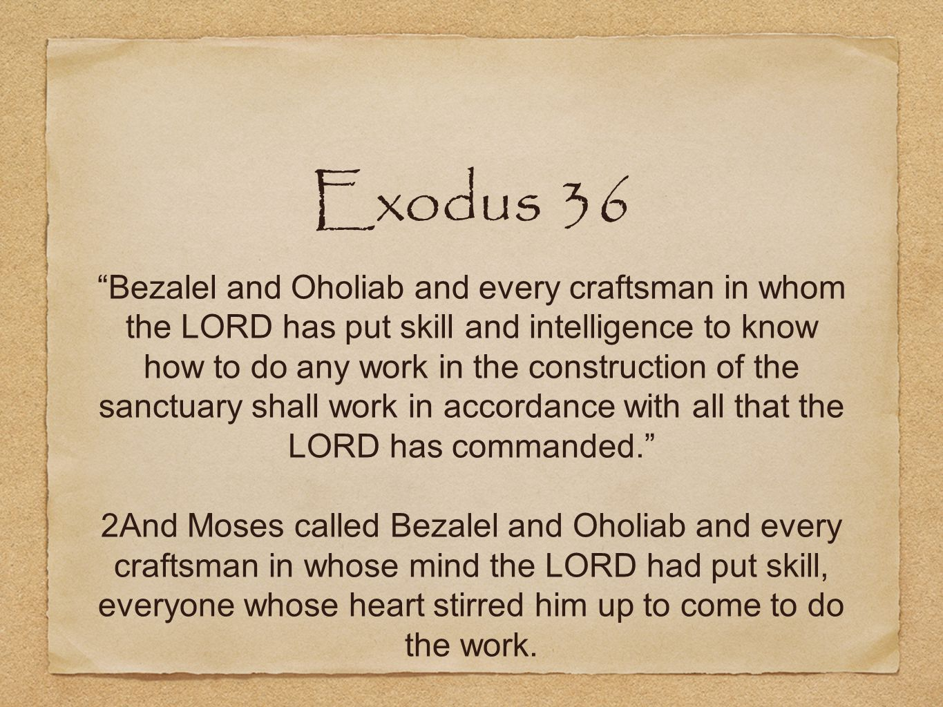 Exodus 36 Bezalel and Oholiab and every craftsman in whom the LORD has put skill and intelligence to know how to do any work in the construction of the sanctuary shall work in accordance with all that the LORD has commanded. 2And Moses called Bezalel and Oholiab and every craftsman in whose mind the LORD had put skill, everyone whose heart stirred him up to come to do the work.