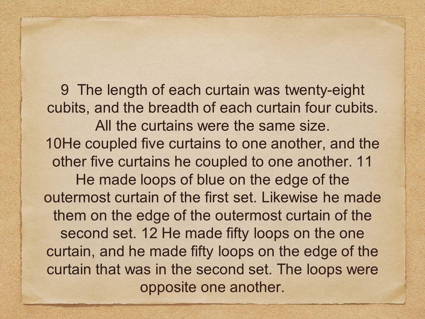 9 The length of each curtain was twenty-eight cubits, and the breadth of each curtain four cubits.