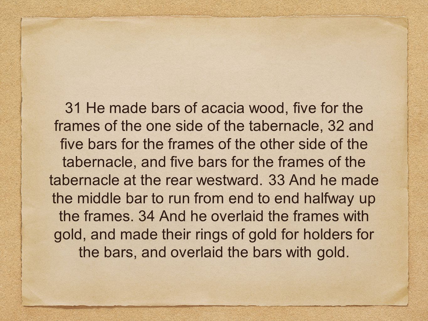 31 He made bars of acacia wood, five for the frames of the one side of the tabernacle, 32 and five bars for the frames of the other side of the tabernacle, and five bars for the frames of the tabernacle at the rear westward.