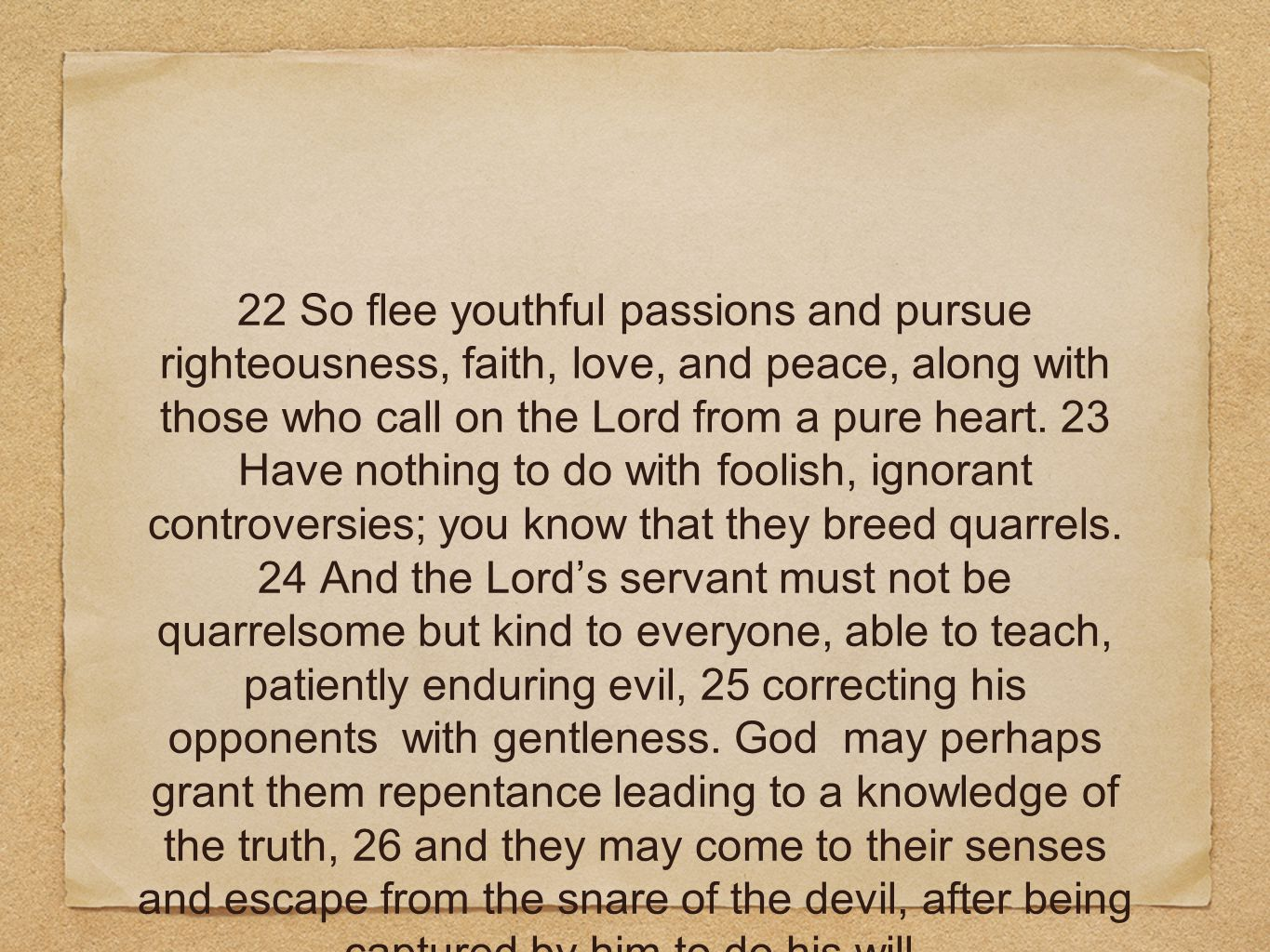 22 So flee youthful passions and pursue righteousness, faith, love, and peace, along with those who call on the Lord from a pure heart.