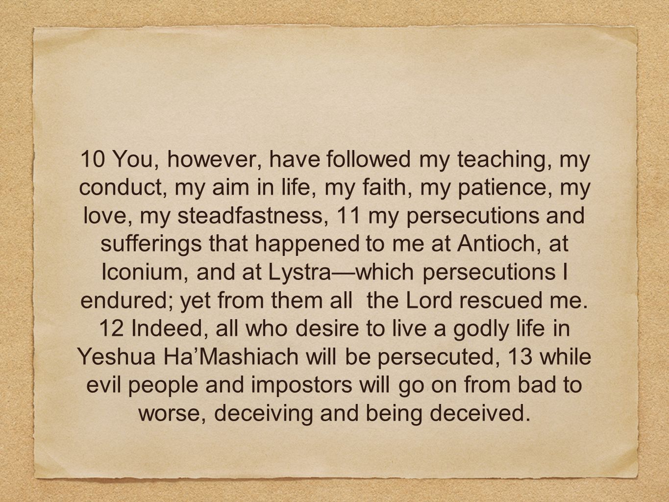 10 You, however, have followed my teaching, my conduct, my aim in life, my faith, my patience, my love, my steadfastness, 11 my persecutions and sufferings that happened to me at Antioch, at Iconium, and at Lystra—which persecutions I endured; yet from them all the Lord rescued me.