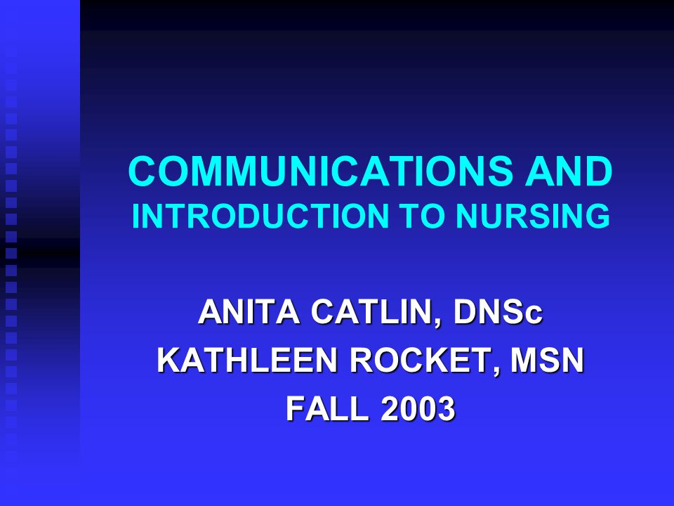 COMMUNICATIONS AND INTRODUCTION TO NURSING ANITA CATLIN, DNSc KATHLEEN ROCKET, MSN FALL 2003