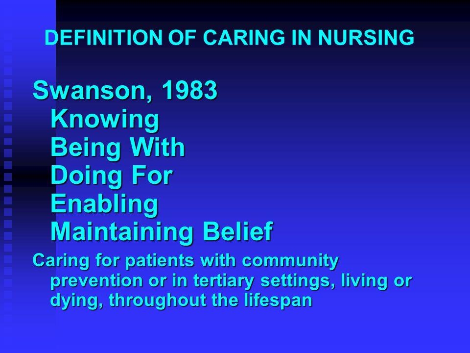 DEFINITION OF CARING IN NURSING Swanson, 1983 Knowing Being With Doing For Enabling Maintaining Belief Caring for patients with community prevention o