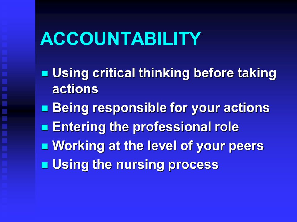 ACCOUNTABILITY Using critical thinking before taking actions Using critical thinking before taking actions Being responsible for your actions Being responsible for your actions Entering the professional role Entering the professional role Working at the level of your peers Working at the level of your peers Using the nursing process Using the nursing process