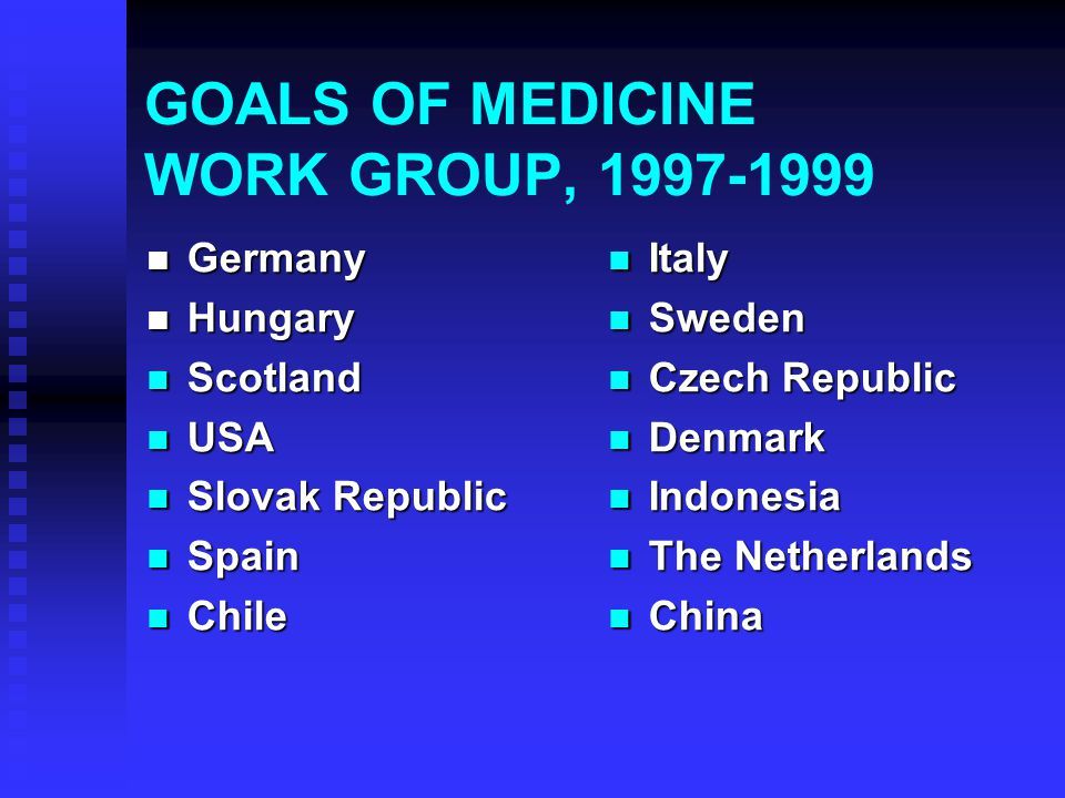 GOALS OF MEDICINE WORK GROUP, 1997-1999 Germany Germany Hungary Hungary Scotland Scotland USA USA Slovak Republic Slovak Republic Spain Spain Chile Ch