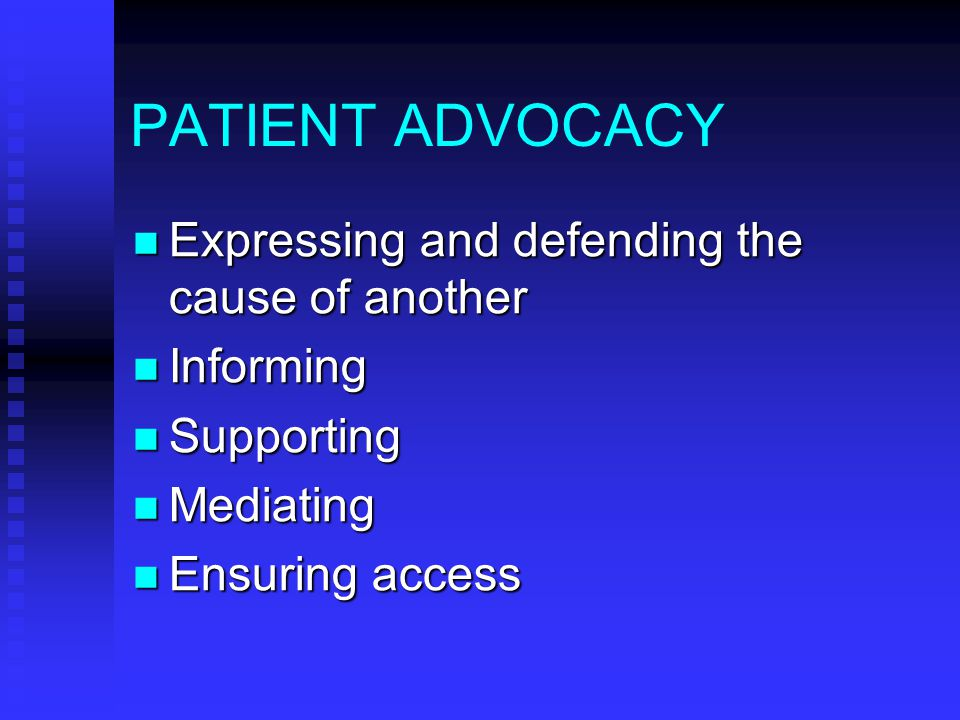 PATIENT ADVOCACY Expressing and defending the cause of another Expressing and defending the cause of another Informing Informing Supporting Supporting