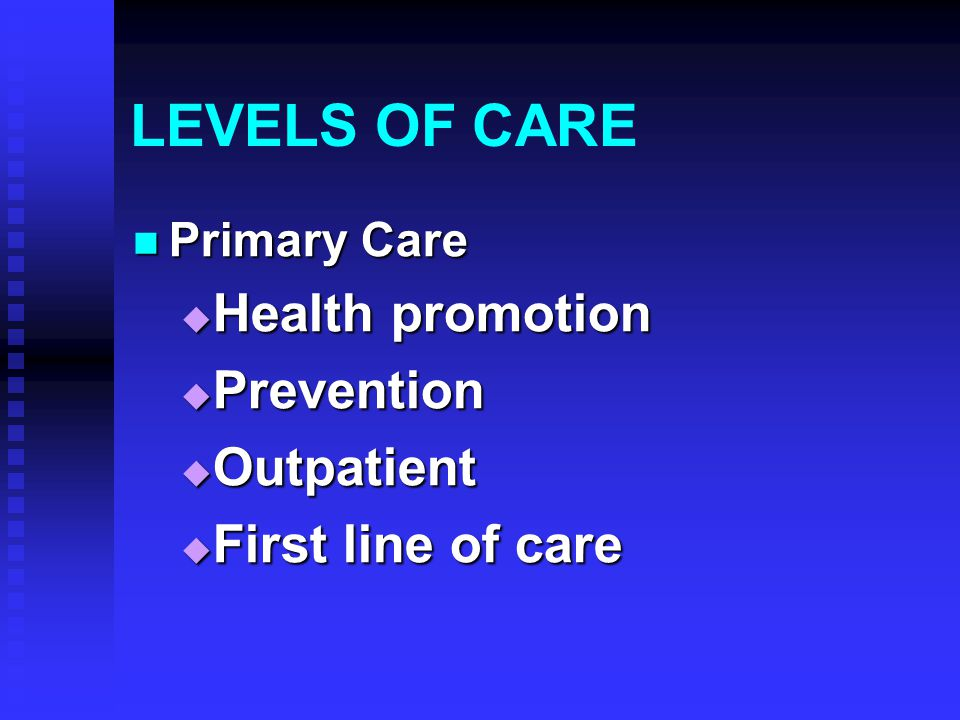 LEVELS OF CARE Primary Care Primary Care  Health promotion  Prevention  Outpatient  First line of care
