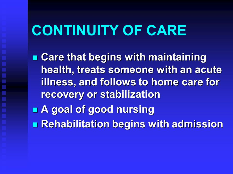 CONTINUITY OF CARE Care that begins with maintaining health, treats someone with an acute illness, and follows to home care for recovery or stabilization Care that begins with maintaining health, treats someone with an acute illness, and follows to home care for recovery or stabilization A goal of good nursing A goal of good nursing Rehabilitation begins with admission Rehabilitation begins with admission