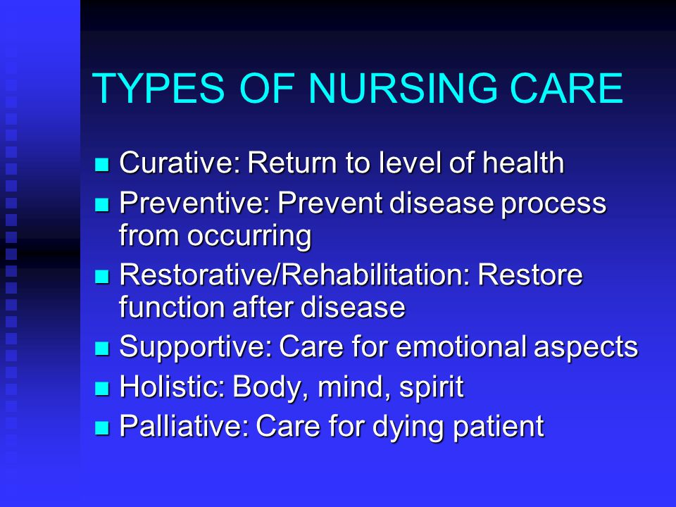 TYPES OF NURSING CARE Curative: Return to level of health Curative: Return to level of health Preventive: Prevent disease process from occurring Preventive: Prevent disease process from occurring Restorative/Rehabilitation: Restore function after disease Restorative/Rehabilitation: Restore function after disease Supportive: Care for emotional aspects Supportive: Care for emotional aspects Holistic: Body, mind, spirit Holistic: Body, mind, spirit Palliative: Care for dying patient Palliative: Care for dying patient