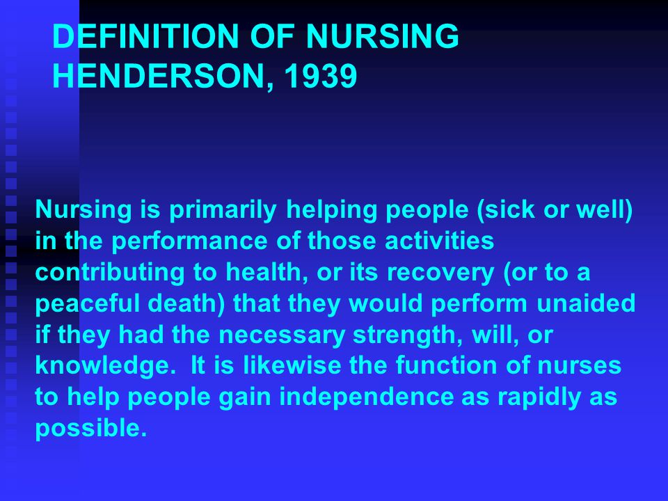 DEFINITION OF NURSING HENDERSON, 1939 Nursing is primarily helping people (sick or well) in the performance of those activities contributing to health, or its recovery (or to a peaceful death) that they would perform unaided if they had the necessary strength, will, or knowledge.