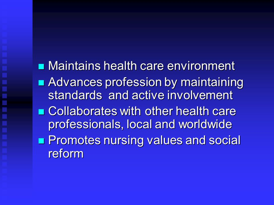 Maintains health care environment Maintains health care environment Advances profession by maintaining standards and active involvement Advances profession by maintaining standards and active involvement Collaborates with other health care professionals, local and worldwide Collaborates with other health care professionals, local and worldwide Promotes nursing values and social reform Promotes nursing values and social reform