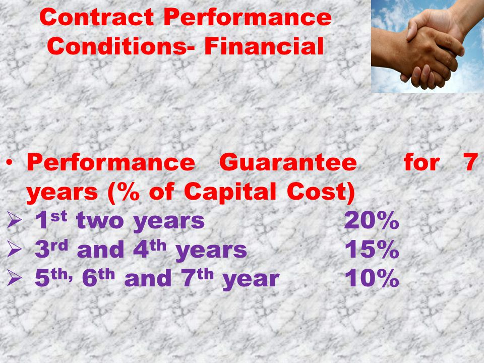 Performance Guarantee for 7 years (% of Capital Cost)  1 st two years 20%  3 rd and 4 th years 15%  5 th, 6 th and 7 th year 10% Contract Performance Conditions- Financial