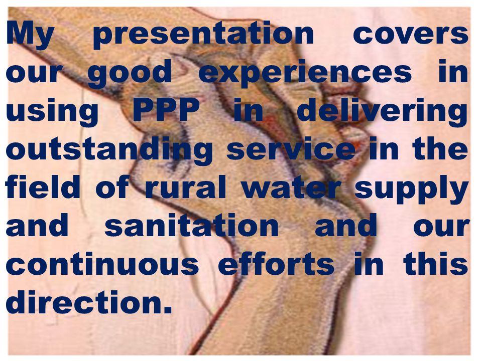My presentation covers our good experiences in using PPP in delivering outstanding service in the field of rural water supply and sanitation and our continuous efforts in this direction.