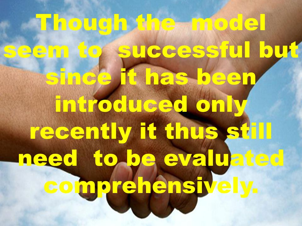 Though the model seem to successful but since it has been introduced only recently it thus still need to be evaluated comprehensively.