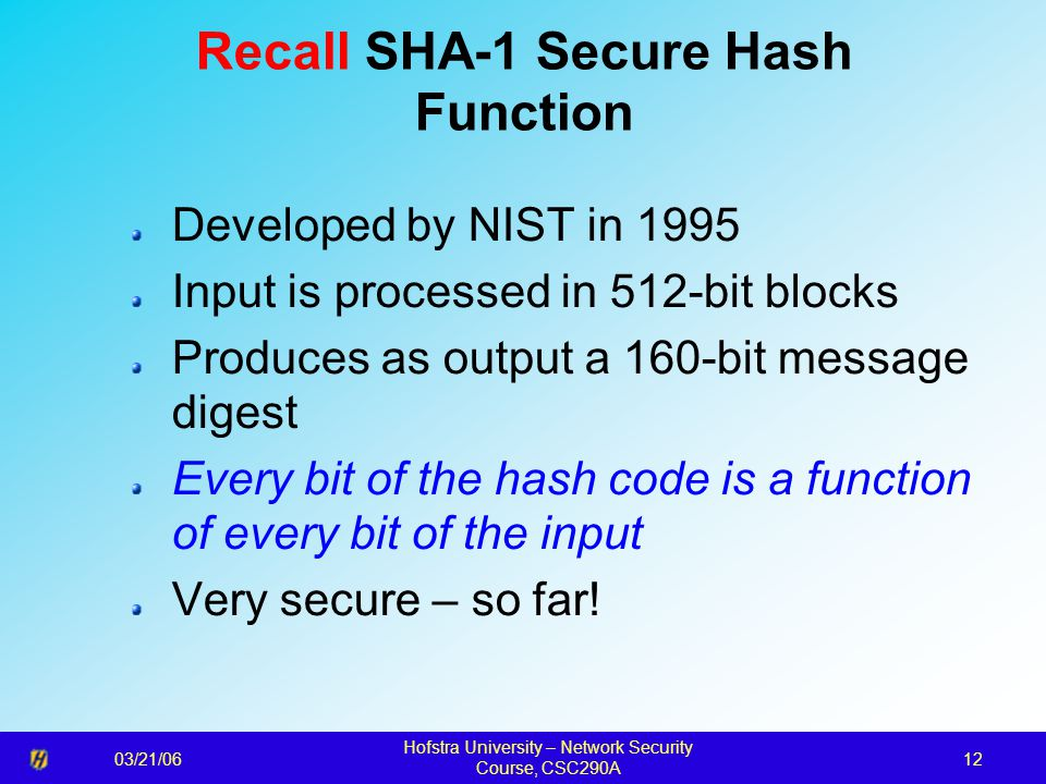 03/21/06 Hofstra University – Network Security Course, CSC290A 12 Recall SHA-1 Secure Hash Function Developed by NIST in 1995 Input is processed in 512-bit blocks Produces as output a 160-bit message digest Every bit of the hash code is a function of every bit of the input Very secure – so far!