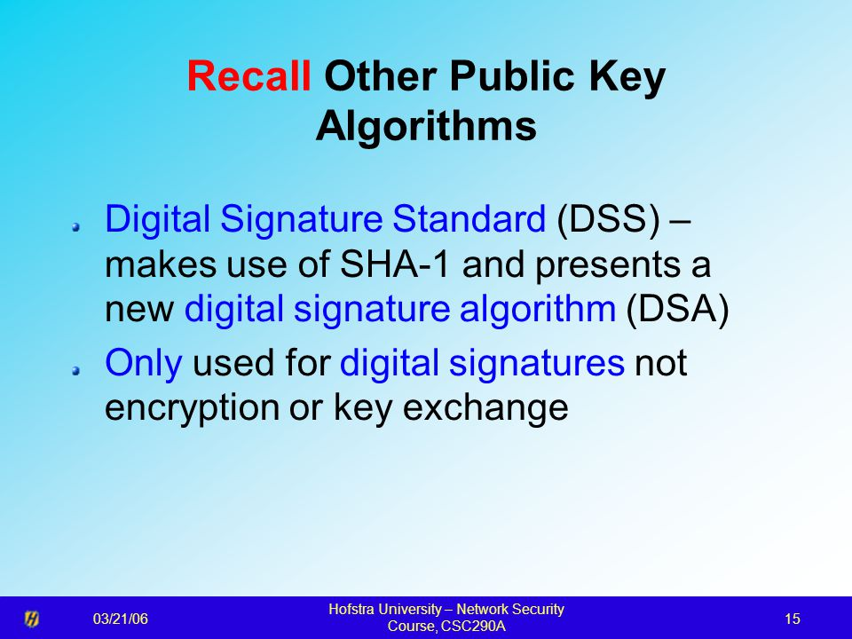 03/21/06 Hofstra University – Network Security Course, CSC290A 15 Recall Other Public Key Algorithms Digital Signature Standard (DSS) – makes use of SHA-1 and presents a new digital signature algorithm (DSA) Only used for digital signatures not encryption or key exchange