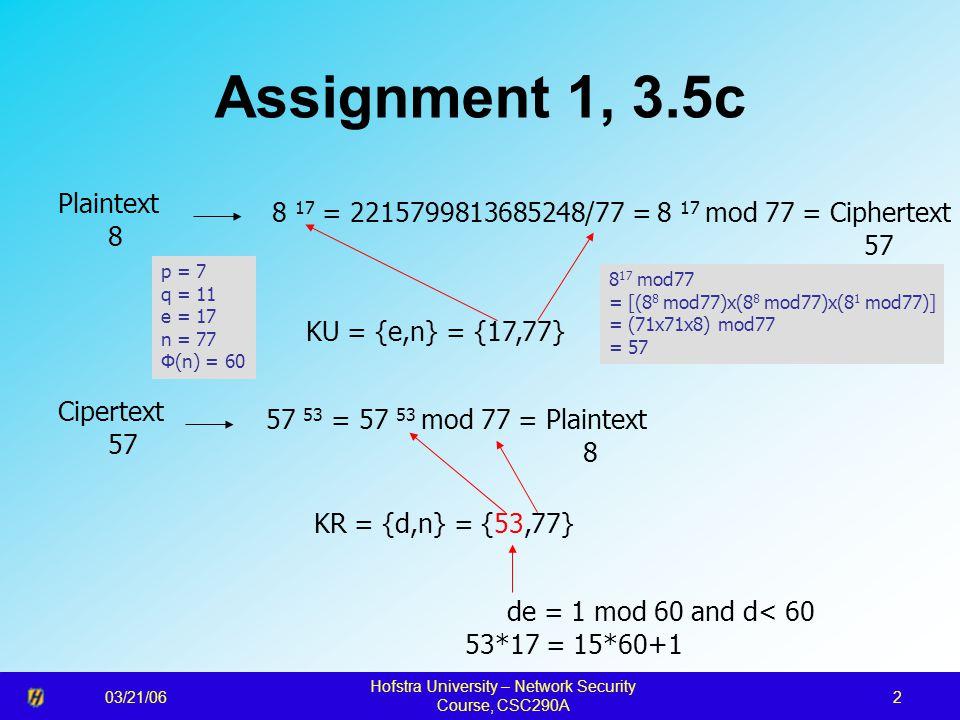 03/21/06 Hofstra University – Network Security Course, CSC290A 2 Assignment 1, 3.5c 8 17 = 2215799813685248/77 = 8 17 mod 77 = Ciphertext 57 Plaintext 8 KU = {e,n} = {17,77} KR = {d,n} = {53,77} Cipertext 57 57 53 = 57 53 mod 77 = Plaintext 8 de = 1 mod 60 and d< 60 53*17 = 15*60+1 8 17 mod77 = [(8 8 mod77)x(8 8 mod77)x(8 1 mod77)] = (71x71x8) mod77 = 57 p = 7 q = 11 e = 17 n = 77 Φ(n) = 60