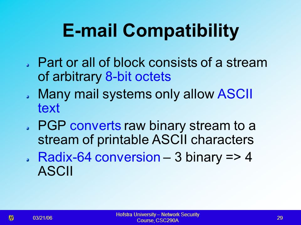 03/21/06 Hofstra University – Network Security Course, CSC290A 29 E-mail Compatibility Part or all of block consists of a stream of arbitrary 8-bit octets Many mail systems only allow ASCII text PGP converts raw binary stream to a stream of printable ASCII characters Radix-64 conversion – 3 binary => 4 ASCII