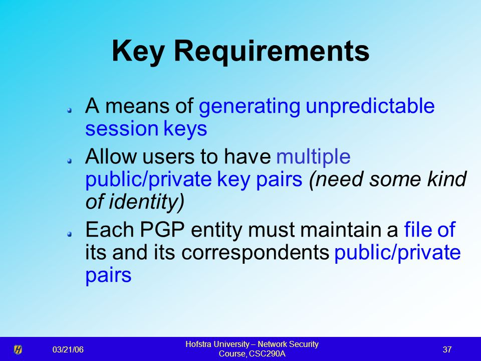03/21/06 Hofstra University – Network Security Course, CSC290A 37 Key Requirements A means of generating unpredictable session keys Allow users to have multiple public/private key pairs (need some kind of identity) Each PGP entity must maintain a file of its and its correspondents public/private pairs